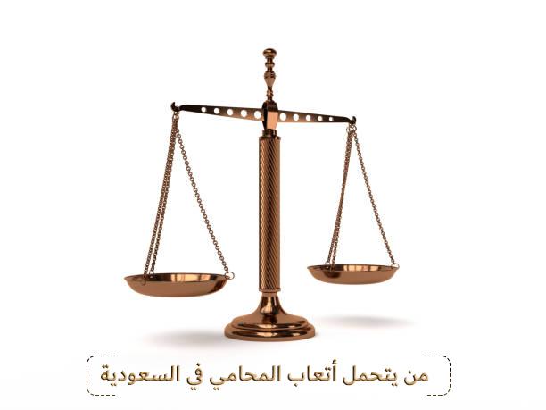 من يتحمل أتعاب المحامي في السعودية